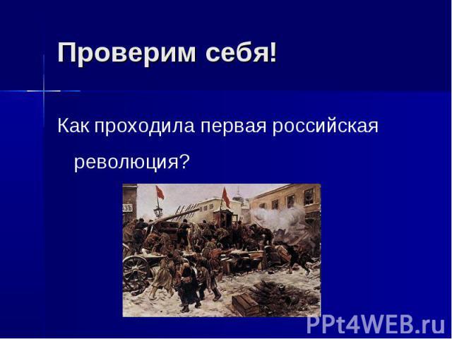 Проверим себя!Как проходила первая российская революция?
