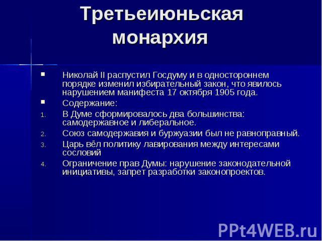 Третьеиюньская монархия Николай II распустил Госдуму и в одностороннем порядке изменил избирательный закон, что явилось нарушением манифеста 17 октября 1905 года. Содержание: В Думе сформировалось два большинства: самодержавное и либеральное. Союз с…