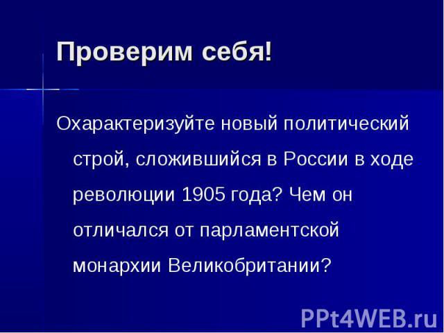 Проверим себя!Охарактеризуйте новый политический строй, сложившийся в России в ходе революции 1905 года? Чем он отличался от парламентской монархии Великобритании?