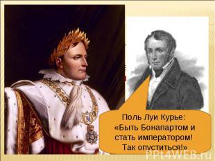 Поль Луи Курье: «Быть Бонапартом и стать императором! Так опуститься!»