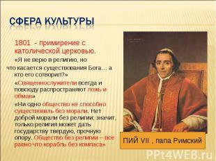 Сфера культуры 1801 - примирение с католической церковью. «Я не верю в религию,