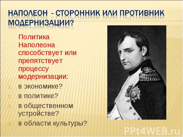 Наполеон - сторонник или противник модернизации? Политика Наполеона способствует или препятствует процессу модернизации: в экономике? в политике? в общественном устройстве? в области культуры?