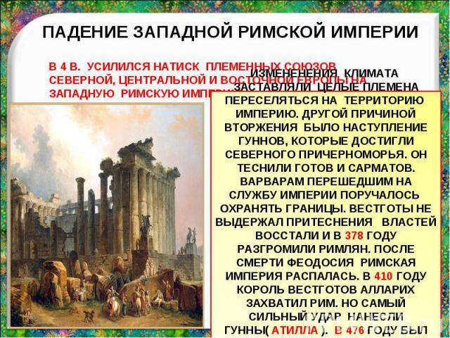 ПАДЕНИЕ ЗАПАДНОЙ РИМСКОЙ ИМПЕРИИВ 4 В. УСИЛИЛСЯ НАТИСК ПЛЕМЕННЫХ СОЮЗОВ СЕВЕРНОЙ, ЦЕНТРАЛЬНОЙ И ВОСТОЧНОЙ ЕВРОПЫ НА ЗАПАДНУЮ РИМСКУЮ ИМПЕРИЮ ИЗМЕНЕНЕНИЯ КЛИМАТА ЗАСТАВЛЯЛИ ЦЕЛЫЕ ПЛЕМЕНА ПЕРЕСЕЛЯТЬСЯ НА ТЕРРИТОРИЮ ИМПЕРИЮ. ДРУГОЙ ПРИЧИНОЙ ВТОРЖЕНИЯ Б…