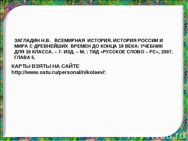 ЗАГЛАДИН Н.В. ВСЕМИРНАЯ ИСТОРИЯ. ИСТОРИЯ РОССИИ И МИРА С ДРЕВНЕЙШИХ ВРЕМЕН ДО КОНЦА 19 ВЕКА: УЧЕБНИК ДЛЯ 10 КЛАССА. – 7- ИЗД. – М. : ТИД «РУССКОЕ СЛОВО – РС», 2007. ГЛАВА 5. КАРТЫ ВЗЯТЫ НА САЙТЕ http://www.ostu.ru/personal/nikolaev/: