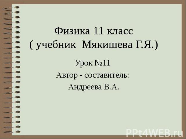 Физика 11 класс ( учебник Мякишева Г.Я.) Урок №11 Автор - составитель: Андреева В.А.