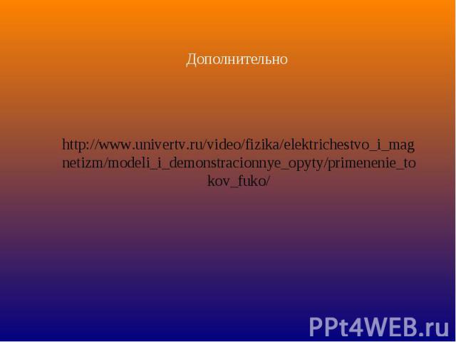 Дополнительно http://www.univertv.ru/video/fizika/elektrichestvo_i_magnetizm/modeli_i_demonstracionnye_opyty/primenenie_tokov_fuko/