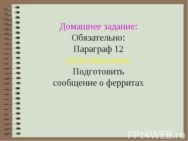 Домашнее задание: Обязательно: Параграф 12 Дополнительно: Подготовить сообщение о ферритах