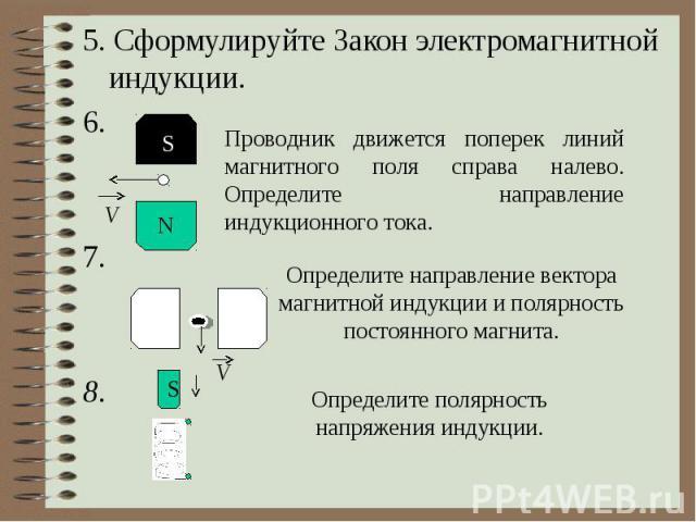 5. Сформулируйте Закон электромагнитной индукции. 6. 7. 8. Проводник движется поперек линий магнитного поля справа налево. Определите направление индукционного тока. Определите направление вектора магнитной индукции и полярность постоянного магнита.…