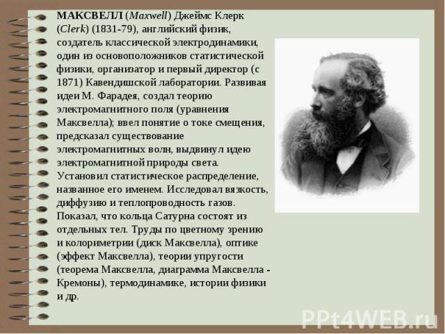 МАКСВЕЛЛ (Maxwell) Джеймс Клерк (Clerk) (1831-79), английский физик, создатель классической электродинамики, один из основоположников статистической физики, организатор и первый директор (с 1871) Кавендишской лаборатории. Развивая идеи М. Фарадея, с…