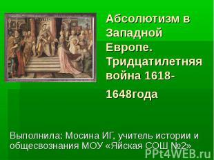 Абсолютизм в Западной Европе. Тридцатилетняя война 1618-1648года Выполнила: Моси