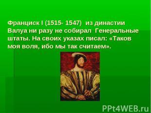 Франциск I (1515- 1547) из династии Валуа ни разу не собирал Генеральные штаты.