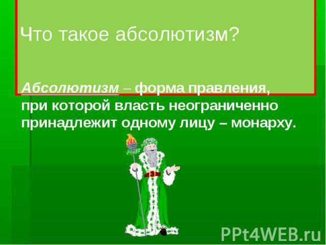 Что такое абсолютизм? Абсолютизм – форма правления, при которой власть неограниченно принадлежит одному лицу – монарху.