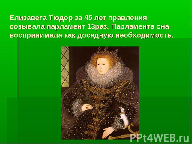 Елизавета Тюдор за 45 лет правления созывала парламент 13раз. Парламента она воспринимала как досадную необходимость.