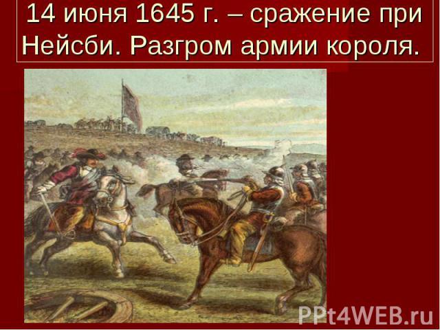 14 июня 1645 г. – сражение при Нейсби. Разгром армии короля.