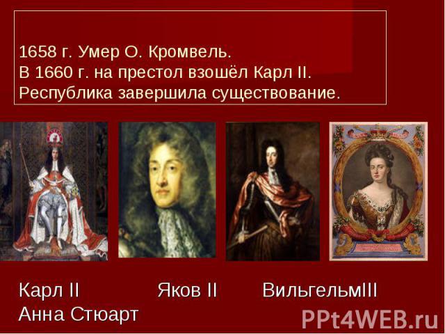 1658 г. Умер О. Кромвель. В 1660 г. на престол взошёл Карл II. Республика завершила существование.Карл II Яков II ВильгельмIII Анна Стюарт