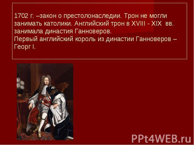 1702 г. –закон о престолонаследии. Трон не могли занимать католики. Английский трон в XVIII - XIX вв. занимала династия Ганноверов. Первый английский король из династии Ганноверов – Георг I.