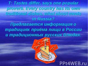 T: Tastes differ, says one popular proverb. Every country has its own traditiona