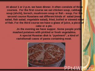 At about 1 or 2 p.m. we have dinner. It often consists of three courses. For the