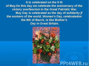 It is celebrated on the 9 th of May.On this day we celebrate the anniversary of