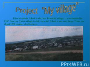 "Project ""My village"" I live in Atlash. Atlash is old, but beautiful village. It"