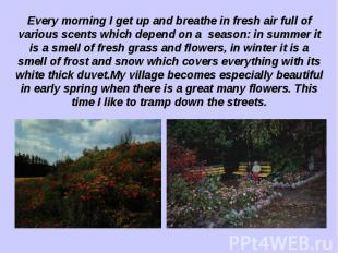Every morning I get up and breathe in fresh air full of various scents which dep