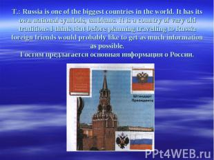 T.: Russia is one of the biggest countries in the world. It has its own national