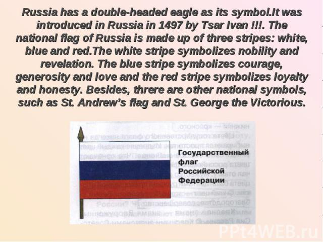Russia has a double-headed eagle as its symbol.It was introduced in Russia in 1497 by Tsar Ivan !!!. The national flag of Russia is made up of three stripes: white, blue and red.The white stripe symbolizes nobility and revelation. The blue stripe sy…
