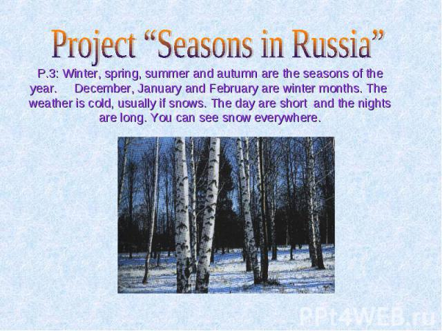 "Project ""Seasons in Russia"" P.3: Winter, spring, summer and autumn are the seasons of the year. December, January and February are winter months. The weather is cold, usually if snows. The day are short and the nights are long. You can see snow ever…"