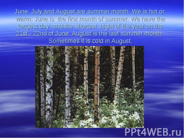 June, July and August are summer month. We is hot or warm. June is the first month of summer. We have the longest day and the shortest night of the year on the 21st - 22nd of June. August is the last summer month. Sometimes it is cold in August.