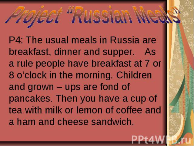 "Project ""Russian Meals"" P4: The usual meals in Russia are breakfast, dinner and supper. As a rule people have breakfast at 7 or 8 o'clock in the morning. Children and grown – ups are fond of pancakes. Then you have a cup of tea with milk or lemon of…"