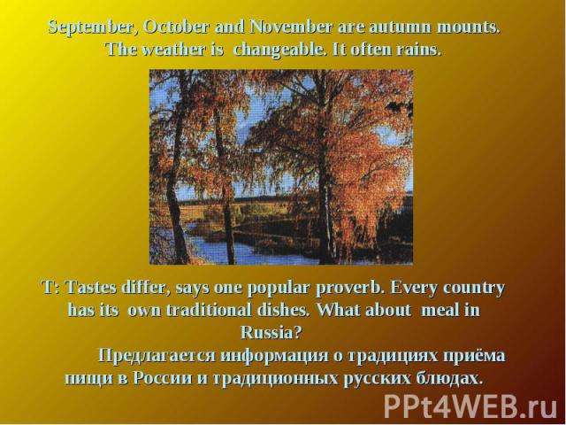 September, October and November are autumn mounts. The weather is changeable. It often rains. T: Tastes differ, says one popular proverb. Every country has its own traditional dishes. What about meal in Russia? Предлагается информация о традициях пр…