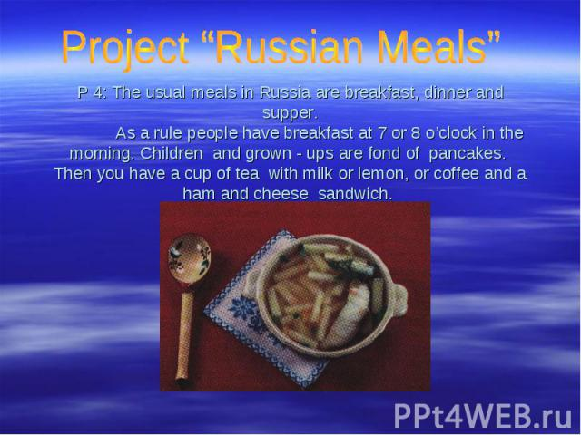 "Project ""Russian Meals"" P 4: The usual meals in Russia are breakfast, dinner and supper. As a rule people have breakfast at 7 or 8 o'clock in the morning. Children and grown - ups are fond of pancakes. Then you have a cup of tea with milk or lemon, …"