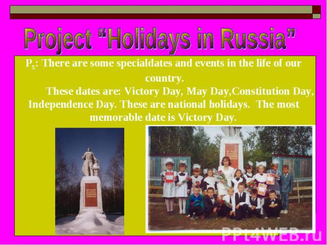 "Project ""Holidays in Russia"" P5: There are some specialdates and events in the life of our country. These dates are: Victory Day, May Day,Constitution Day, Independence Day. These are national holidays. The most memorable date is Victory Day."