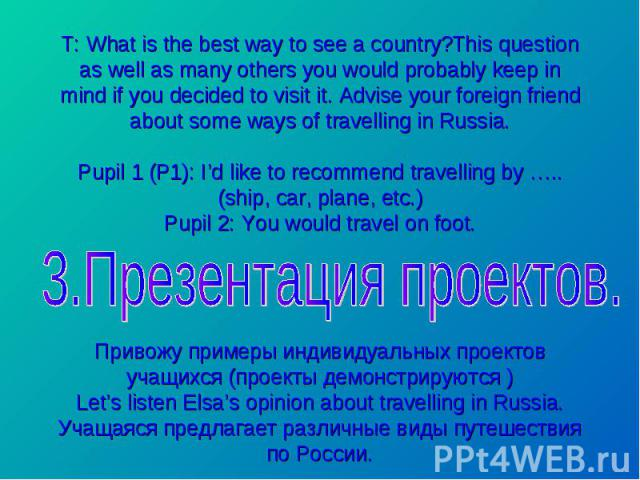 T: What is the best way to see a country?This question as well as many others you would probably keep in mind if you decided to visit it. Advise your foreign friend about some ways of travelling in Russia. Pupil 1 (P1): I'd like to recommend travell…