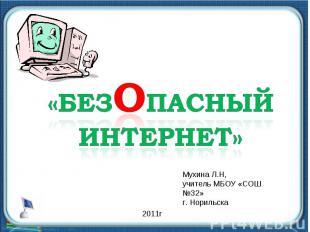 Безопасный интернет Мухина Л.Н, учитель МБОУ «СОШ №32» г. Норильска
