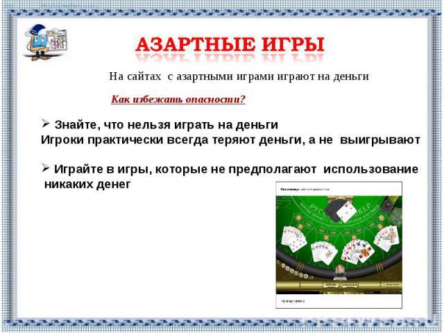 Азартные игры На сайтах с азартными играми играют на деньги Знайте, что нельзя играть на деньги Игроки практически всегда теряют деньги, а не выигрывают Играйте в игры, которые не предполагают использование никаких денег