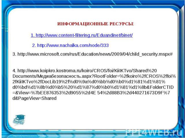 ИНФОРМАЦИОННЫЕ РЕСУРСЫ: 1. http://www.content-filtering.ru/Eduandinet/binet/ 2. http://www.nachalka.com/node/333 3. http://www.microsoft.com/rus/Education/news/2009/04/child_security.mspx#   4. http://www.koipkro.kostroma.ru/koiro/CROS/foi/KiiIKTv…