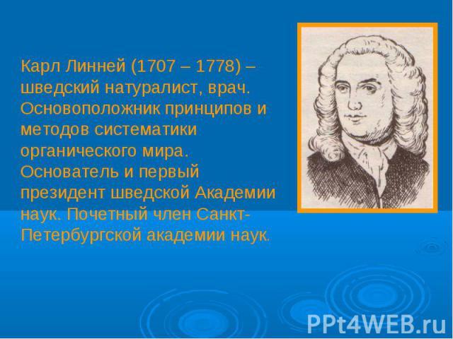 Карл Линней (1707 – 1778) – шведский натуралист, врач. Основоположник принципов и методов систематики органического мира. Основатель и первый президент шведской Академии наук. Почетный член Санкт-Петербургской академии наук.