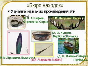 «Бюро находок» Узнайте, из каких произведений эти предметы: (В.П. Астафьев. Стри