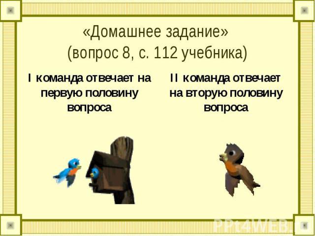 «Домашнее задание» (вопрос 8, с. 112 учебника)I команда отвечает на первую половину вопроса II команда отвечает на вторую половину вопроса