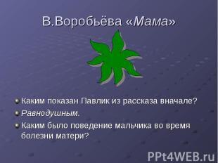 В.Воробьёва «Мама» Каким показан Павлик из рассказа вначале? Равнодушным. Каким