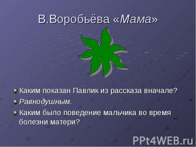 В.Воробьёва «Мама» Каким показан Павлик из рассказа вначале? Равнодушным. Каким было поведение мальчика во время болезни матери?