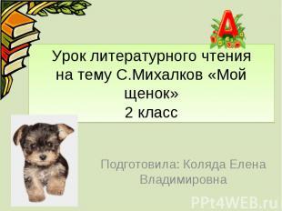 Урок литературного чтения на тему С.Михалков «Мой щенок» 2 класс Подготовила: Ко