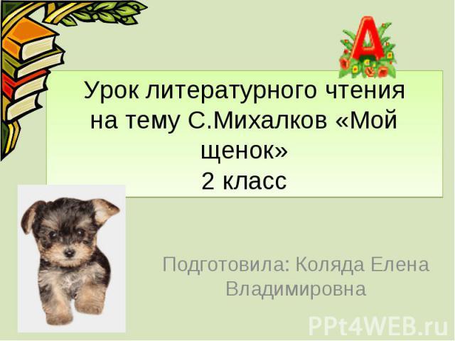 Урок литературного чтения на тему С.Михалков «Мой щенок» 2 класс Подготовила: Коляда Елена Владимировна