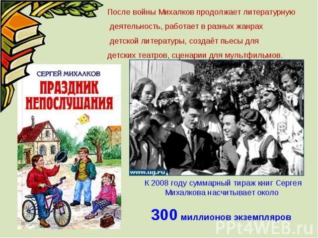После войны Михалков продолжает литературную деятельность, работает в разных жанрах детской литературы, создаёт пьесы для детских театров, сценарии для мультфильмов. К 2008 году суммарный тираж книг Сергея Михалкова насчитывает около 300 миллионов э…