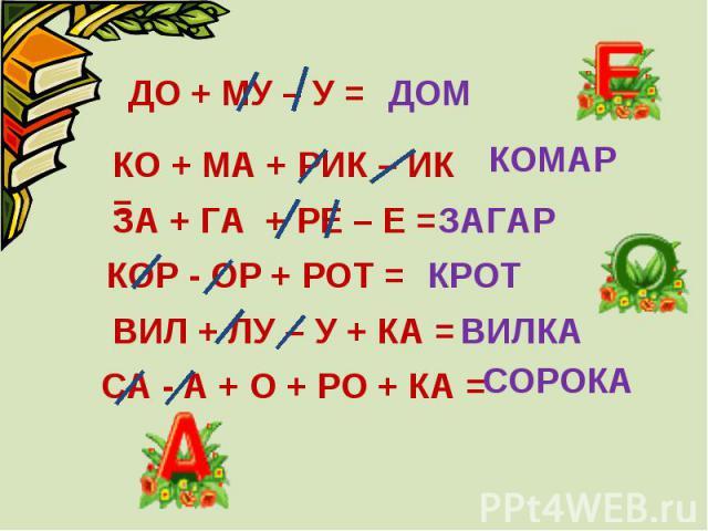 ДО + МУ – У = КО + МА + РИК – ИК = ЗА + ГА + РЕ – Е = КОР - ОР + РОТ = ВИЛ + ЛУ – У + КА = СА - А + О + РО + КА =