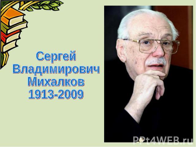 Сергей Владимирович Михалков 1913-2009