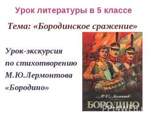Урок литературы в 5 классе Тема: «Бородинское сражение» Урок-экскурсия по стихот