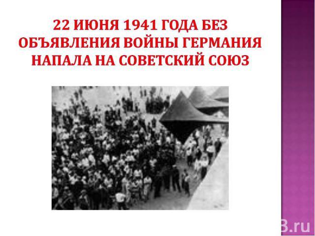 22 июня 1941 года без объявления войны Германия напала на Советский Союз