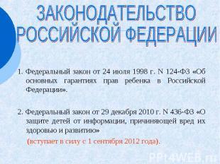 ЗАКОНОДАТЕЛЬСТВО РОССИЙСКОЙ ФЕДЕРАЦИИ 1. Федеральный закон от 24 июля 1998 г. N
